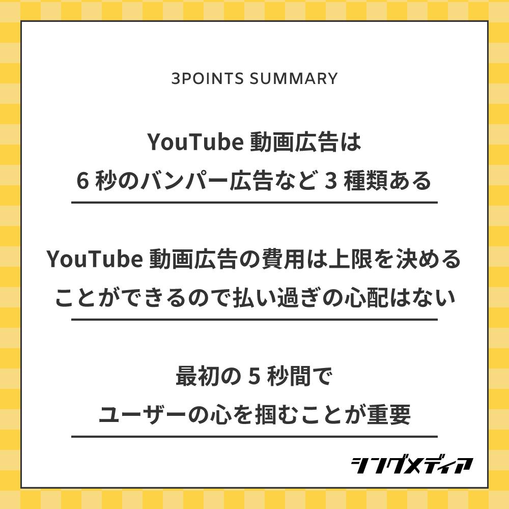 YouTube動画広告は6秒のバンパー広告など3種類ある/YouTube動画広告の費用は上限を決めることができるので払い過ぎの心配はない/最初の5秒間でユーザーの心を掴むことが重要